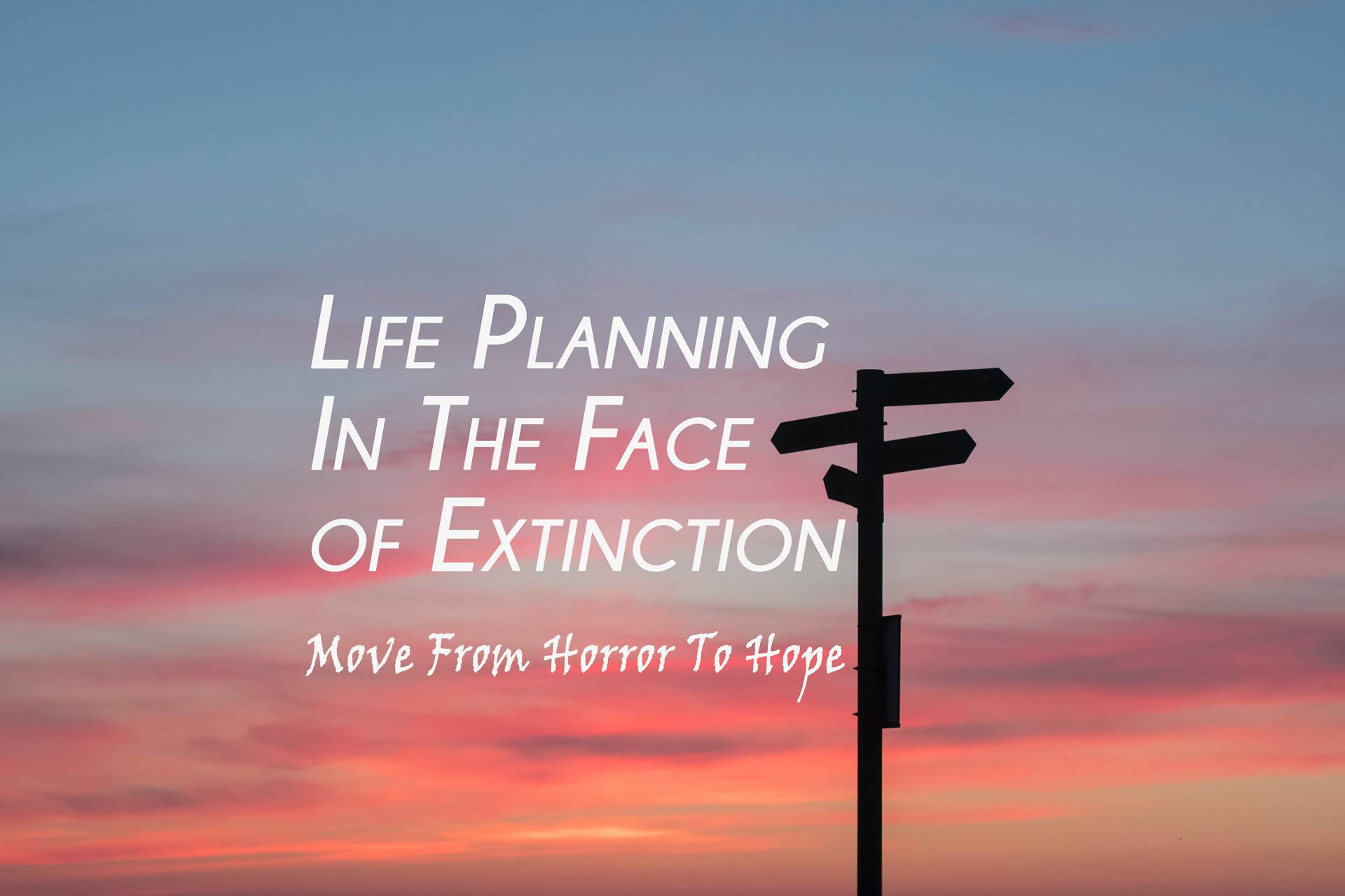 Life Planning In The Face of Extinction – From Horror To Hope